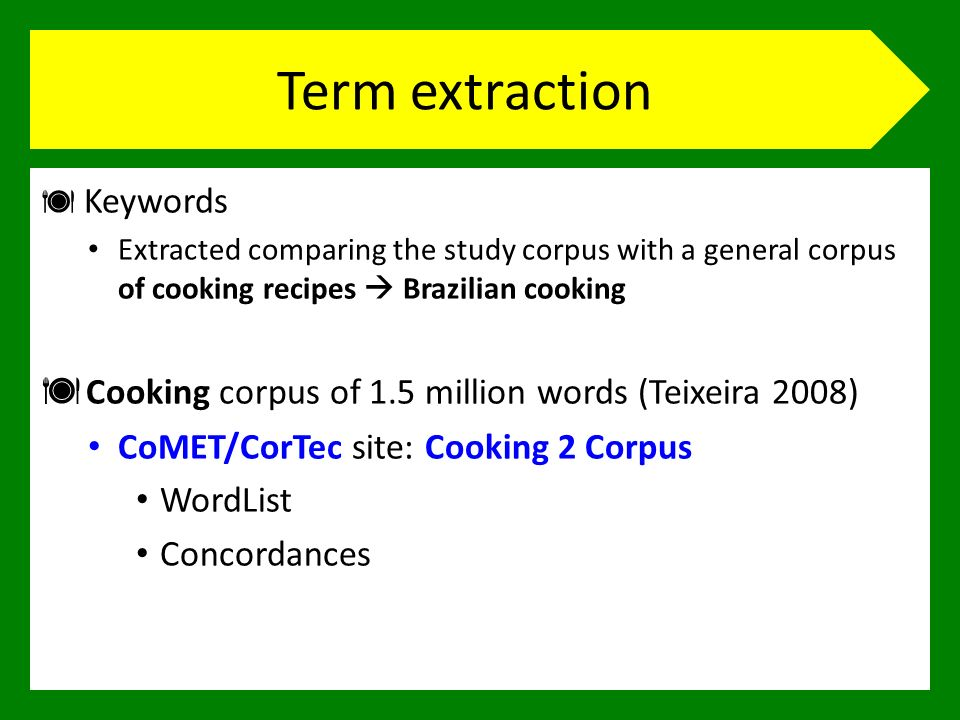 Term extraction Keywords Extracted comparing the study corpus with a general corpus of cooking recipes Brazilian cooking Cooking corpus of 1.5 million words (Teixeira 2008) CoMET/CorTec site: Cooking 2 Corpus WordList Concordances