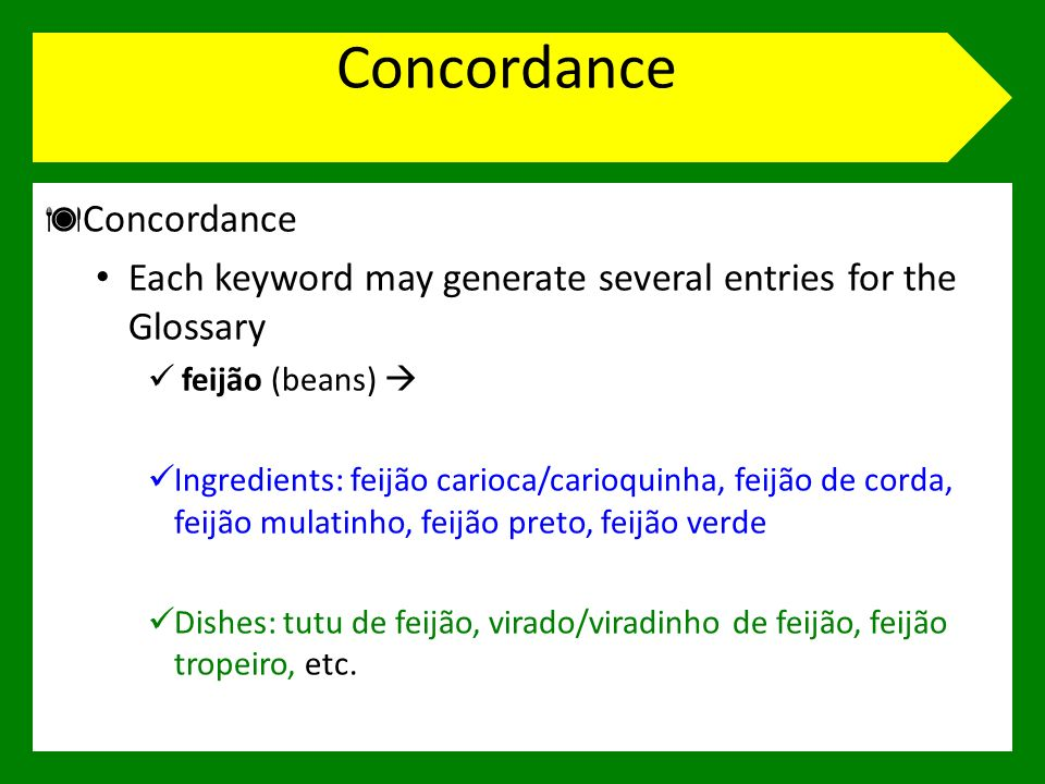 Concordance Each keyword may generate several entries for the Glossary feijão (beans) Ingredients: feijão carioca/carioquinha, feijão de corda, feijão mulatinho, feijão preto, feijão verde Dishes: tutu de feijão, virado/viradinho de feijão, feijão tropeiro, etc.