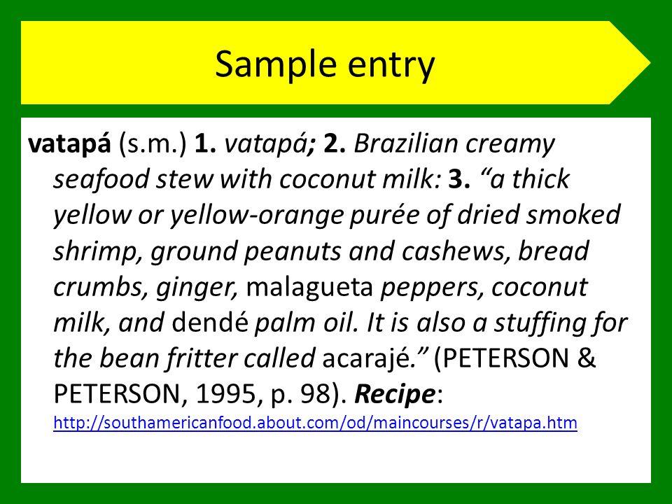Sample entry vatapá (s.m.) 1. vatapá; 2. Brazilian creamy seafood stew with coconut milk: 3. a thick yellow or yellow-orange purée of dried smoked shr
