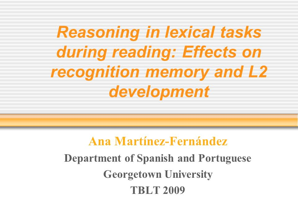 Reasoning in lexical tasks during reading: Effects on recognition memory and L2 development Ana Martínez-Fernández Department of Spanish and Portuguese Georgetown University TBLT 2009