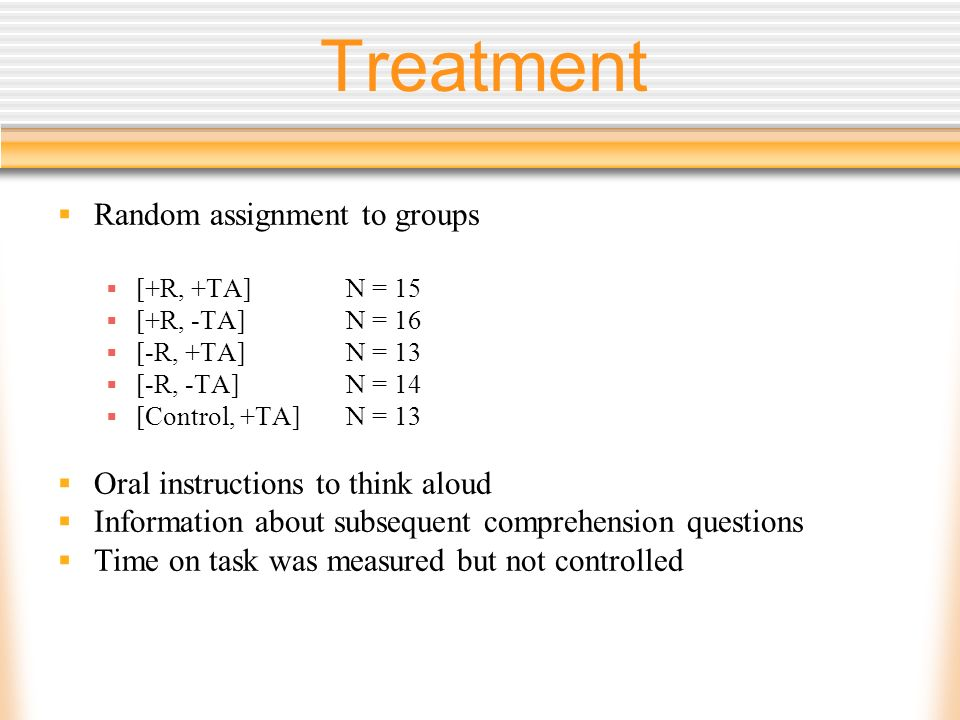 Treatment Random assignment to groups [+R, +TA] N = 15 [+R, -TA] N = 16 [-R, +TA] N = 13 [-R, -TA] N = 14 [Control, +TA] N = 13 Oral instructions to think aloud Information about subsequent comprehension questions Time on task was measured but not controlled