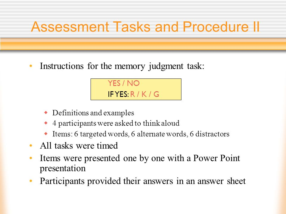 Assessment Tasks and Procedure II Instructions for the memory judgment task: Definitions and examples 4 participants were asked to think aloud Items: 6 targeted words, 6 alternate words, 6 distractors All tasks were timed Items were presented one by one with a Power Point presentation Participants provided their answers in an answer sheet YES / NO IF YES: R / K / G
