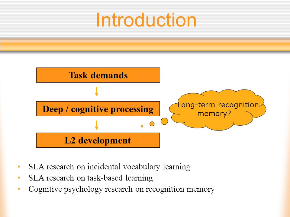 Introduction SLA research on incidental vocabulary learning SLA research on task-based learning Cognitive psychology research on recognition memory L2 development Deep / cognitive processing Task demands Long-term recognition memory