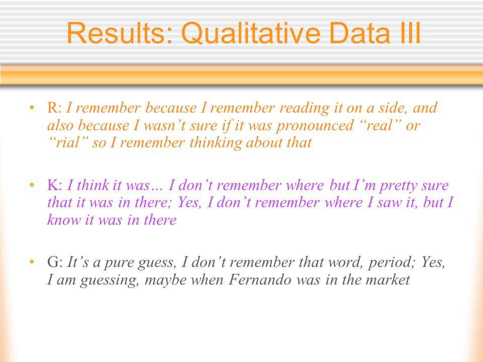 Results: Qualitative Data III R: I remember because I remember reading it on a side, and also because I wasnt sure if it was pronounced real or rial s