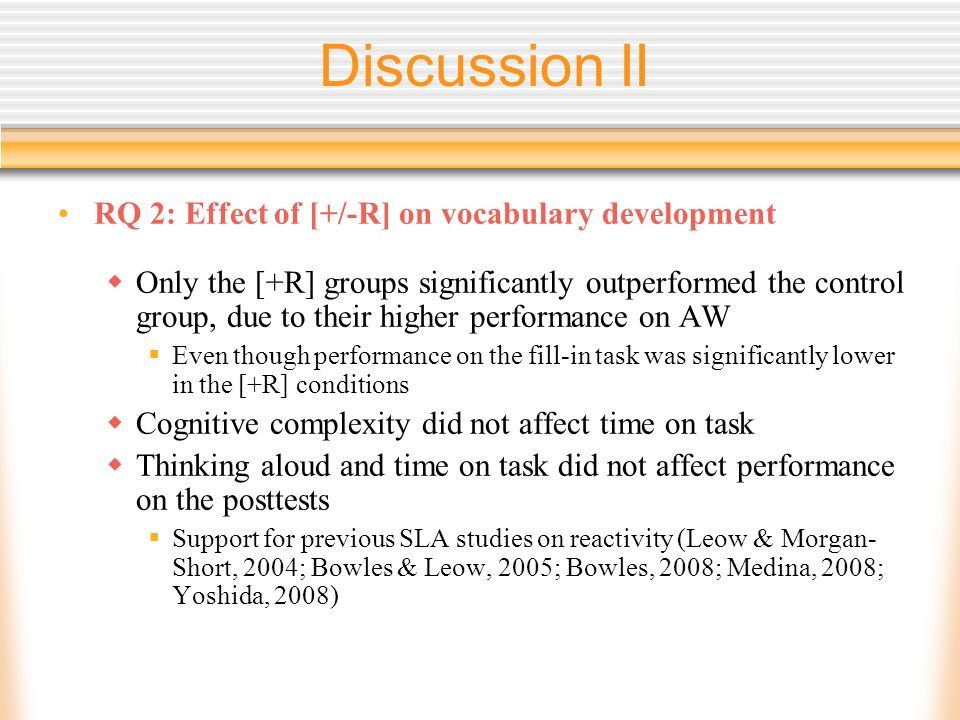 Discussion II RQ 2: Effect of [+/-R] on vocabulary development Only the [+R] groups significantly outperformed the control group, due to their higher performance on AW Even though performance on the fill-in task was significantly lower in the [+R] conditions Cognitive complexity did not affect time on task Thinking aloud and time on task did not affect performance on the posttests Support for previous SLA studies on reactivity (Leow & Morgan- Short, 2004; Bowles & Leow, 2005; Bowles, 2008; Medina, 2008; Yoshida, 2008)