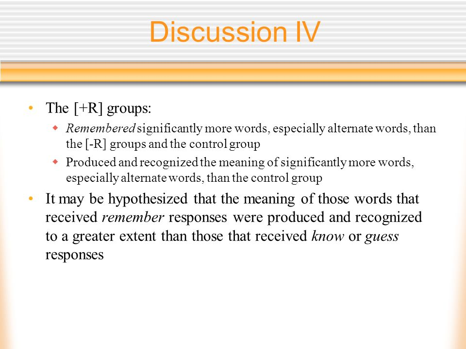Discussion IV The [+R] groups: Remembered significantly more words, especially alternate words, than the [-R] groups and the control group Produced and recognized the meaning of significantly more words, especially alternate words, than the control group It may be hypothesized that the meaning of those words that received remember responses were produced and recognized to a greater extent than those that received know or guess responses