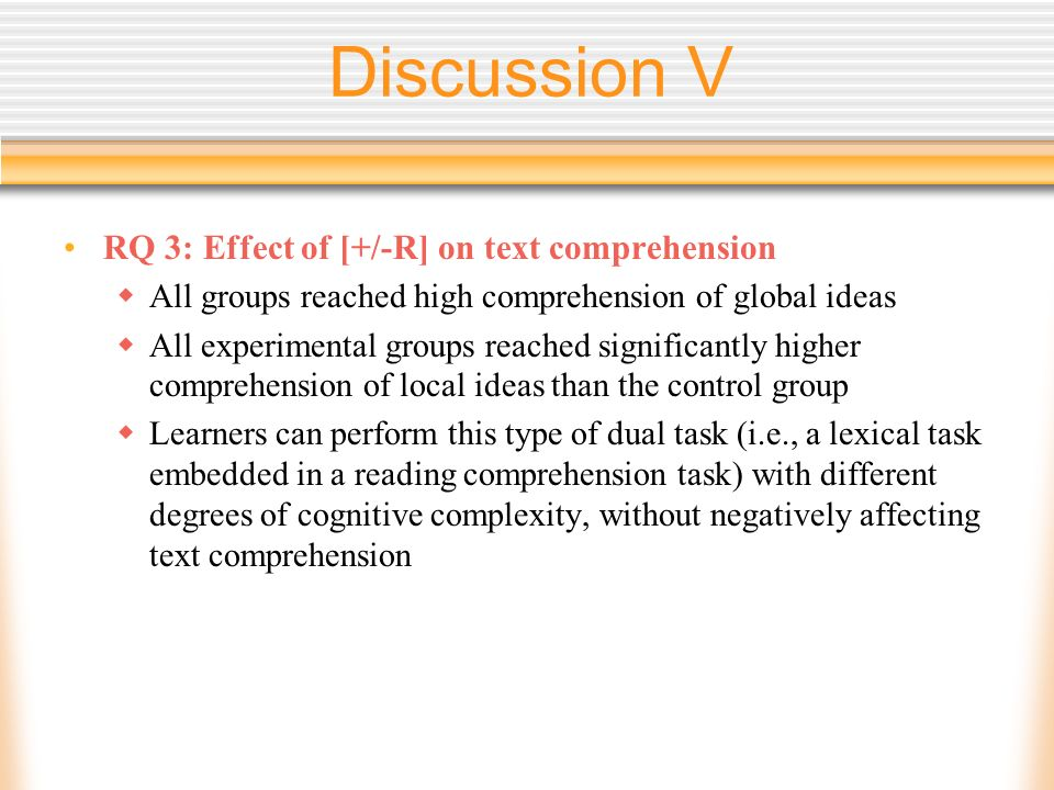 Discussion V RQ 3: Effect of [+/-R] on text comprehension All groups reached high comprehension of global ideas All experimental groups reached significantly higher comprehension of local ideas than the control group Learners can perform this type of dual task (i.e., a lexical task embedded in a reading comprehension task) with different degrees of cognitive complexity, without negatively affecting text comprehension