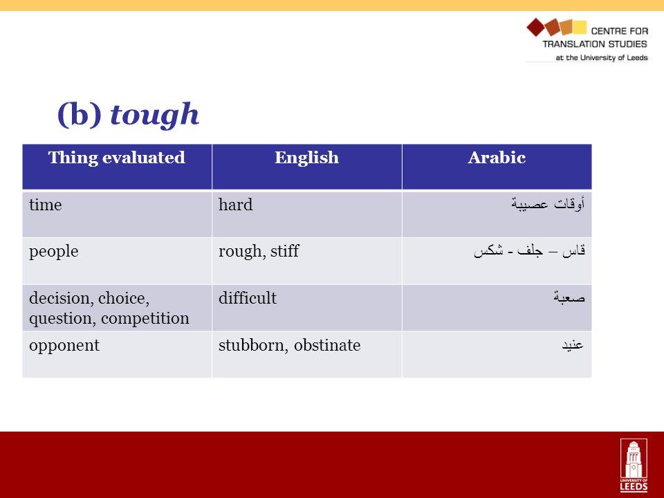 (b) tough Thing evaluatedEnglishArabic timehard أوقات عصيبة peoplerough, stiff قاس – جلف - شكس decision, choice, question, competition difficult صعبة