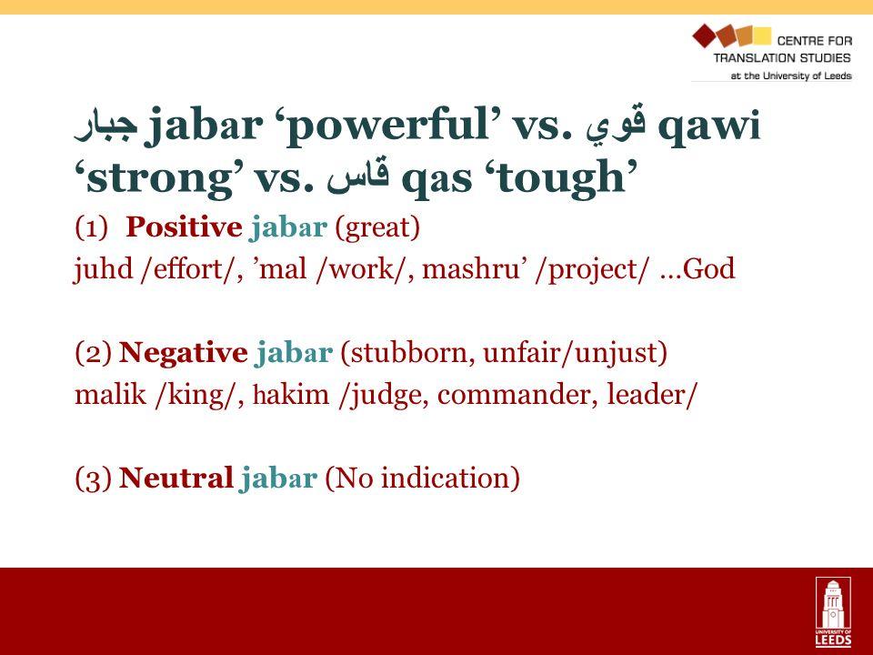 جبار jab a r powerful vs. قوي qaw i strong vs. قاس q a s tough (1) Positive jab a r (great) juhd /effort/, mal /work/, mashru /project/ …God (2) Negat
