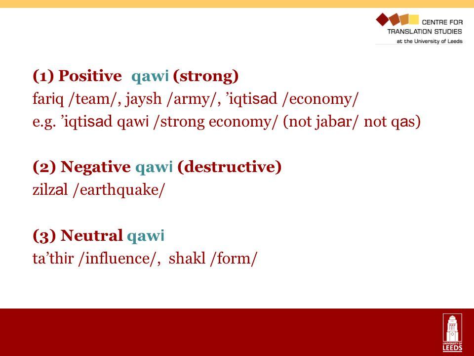 (1) Positive qaw i (strong) far i q /team/, jaysh /army/, iqti sa d /economy/ e.g. iqti sa d qaw i /strong economy/ (not jab a r/ not q a s) (2) Negat
