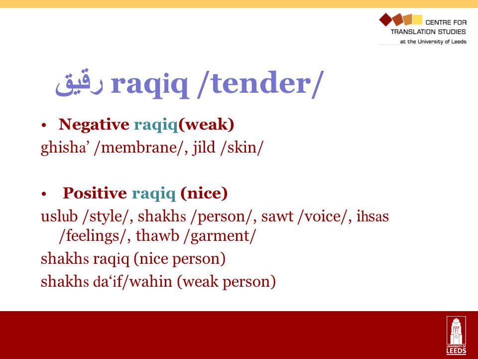 رقيق raq i q /tender/ Negative raqiq(weak) ghish a /membrane/, jild /skin/ Positive raqiq (nice) usl u b /style/, shakh s /person/, sawt /voice/, i h