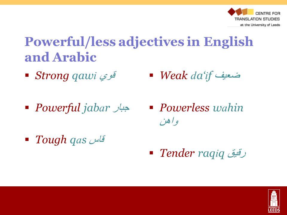 Powerful/less adjectives in English and Arabic Strong qaw i قوي Powerful jab a r جبار Tough q a s قاس Weak daif ضعيف Powerless wahin واهن Tender raqiq