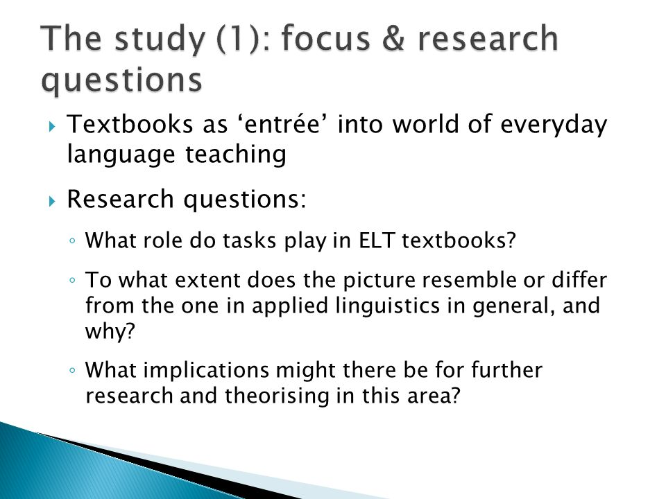 Textbooks as entrée into world of everyday language teaching Research questions: What role do tasks play in ELT textbooks.