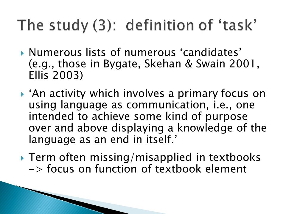 Numerous lists of numerous candidates (e.g., those in Bygate, Skehan & Swain 2001, Ellis 2003) An activity which involves a primary focus on using language as communication, i.e., one intended to achieve some kind of purpose over and above displaying a knowledge of the language as an end in itself.