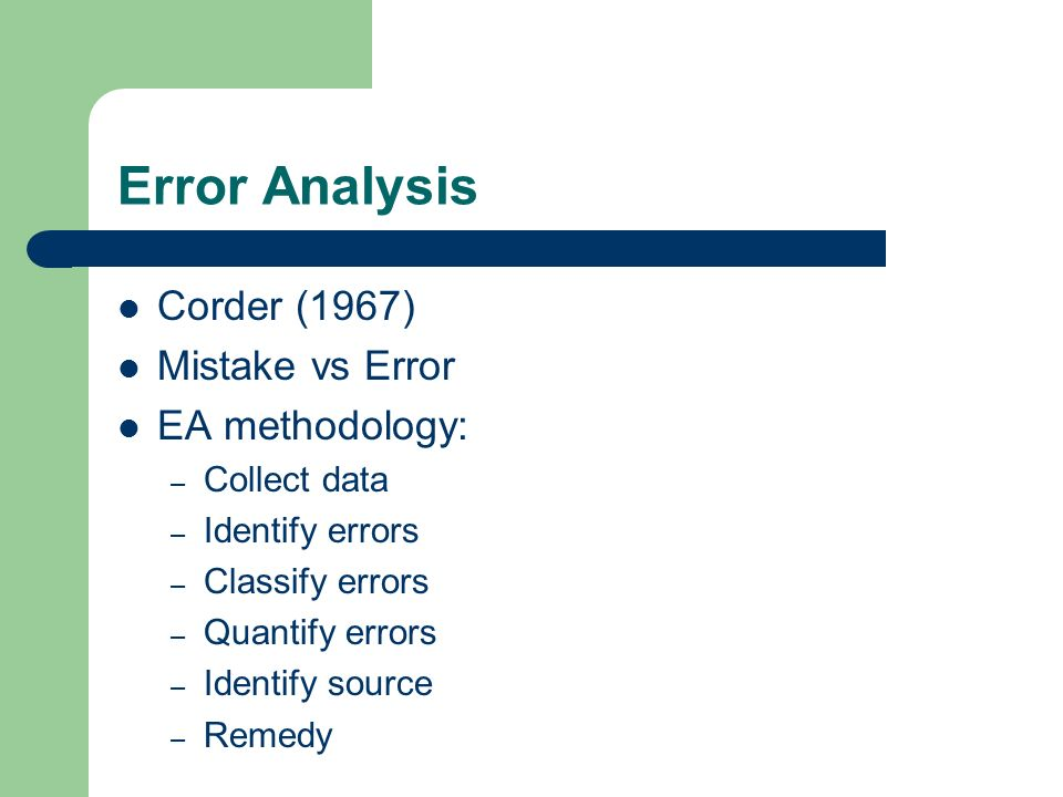 Error Analysis Corder (1967) Mistake vs Error EA methodology: – Collect data – Identify errors – Classify errors – Quantify errors – Identify source – Remedy