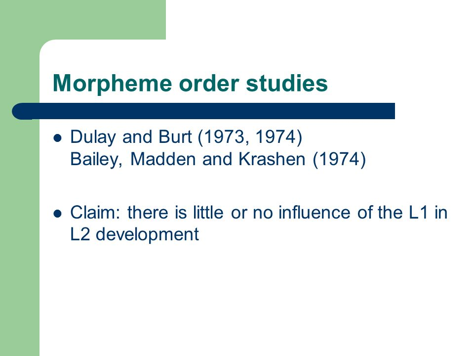 Morpheme order studies Dulay and Burt (1973, 1974) Bailey, Madden and Krashen (1974) Claim: there is little or no influence of the L1 in L2 developmen
