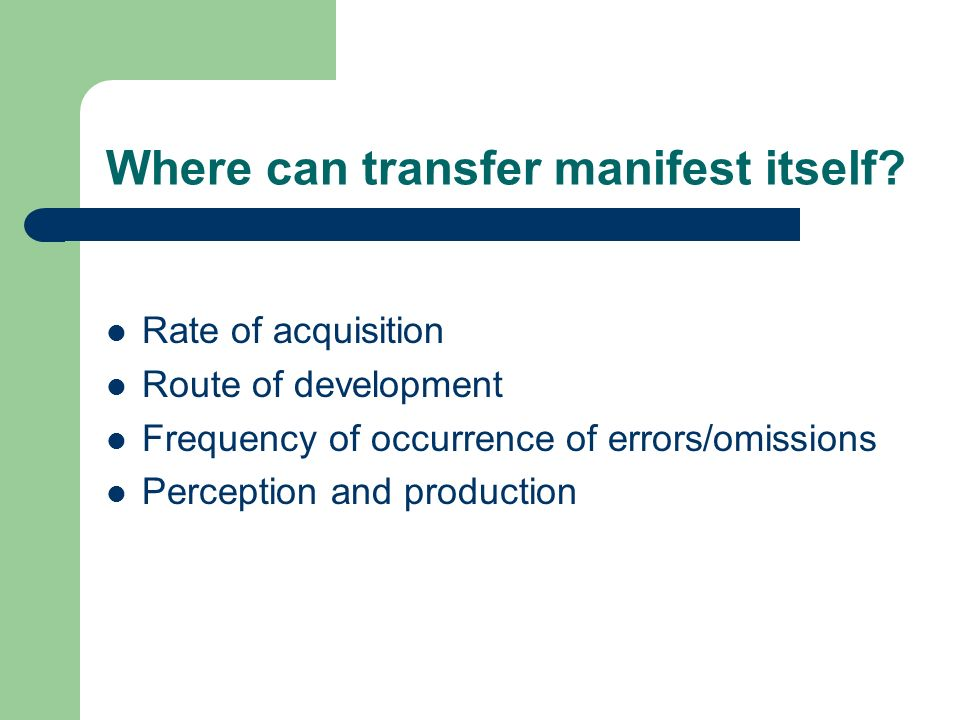 Where can transfer manifest itself? Rate of acquisition Route of development Frequency of occurrence of errors/omissions Perception and production