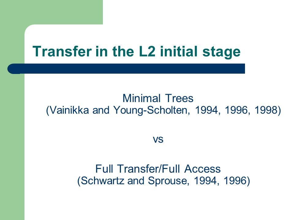 Transfer in the L2 initial stage Minimal Trees (Vainikka and Young-Scholten, 1994, 1996, 1998) vs Full Transfer/Full Access (Schwartz and Sprouse, 1994, 1996)