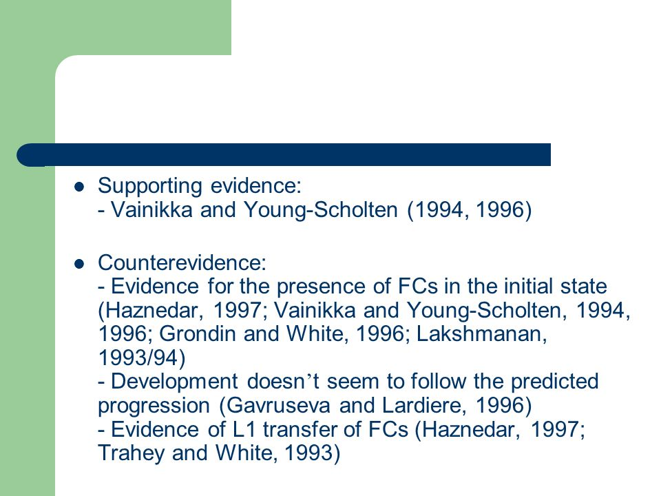 Supporting evidence: - Vainikka and Young-Scholten (1994, 1996) Counterevidence: - Evidence for the presence of FCs in the initial state (Haznedar, 19