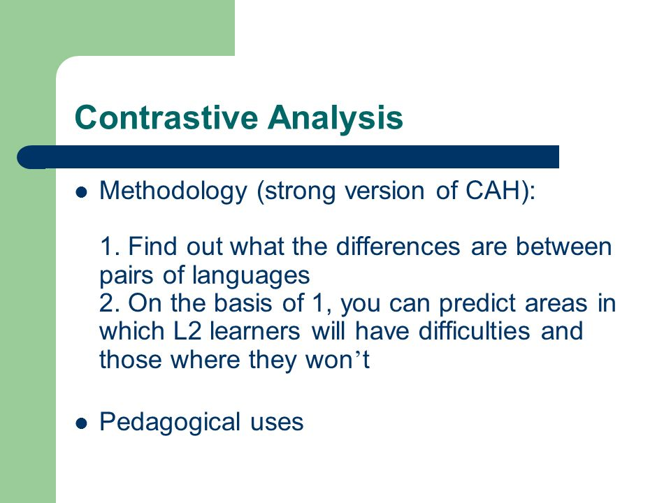 Contrastive Analysis Methodology (strong version of CAH): 1. Find out what the differences are between pairs of languages 2. On the basis of 1, you ca