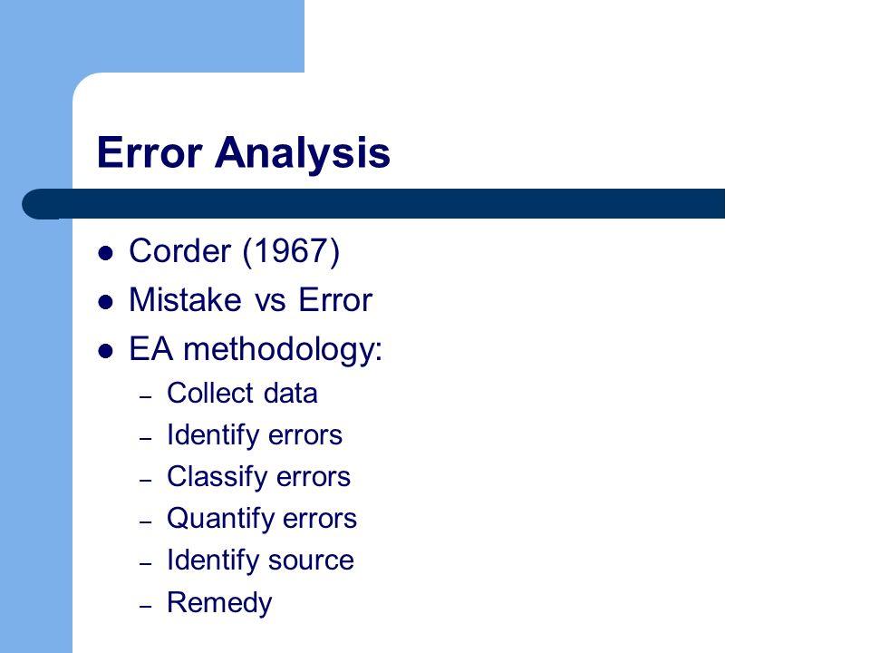 Error Analysis Corder (1967) Mistake vs Error EA methodology: – Collect data – Identify errors – Classify errors – Quantify errors – Identify source –