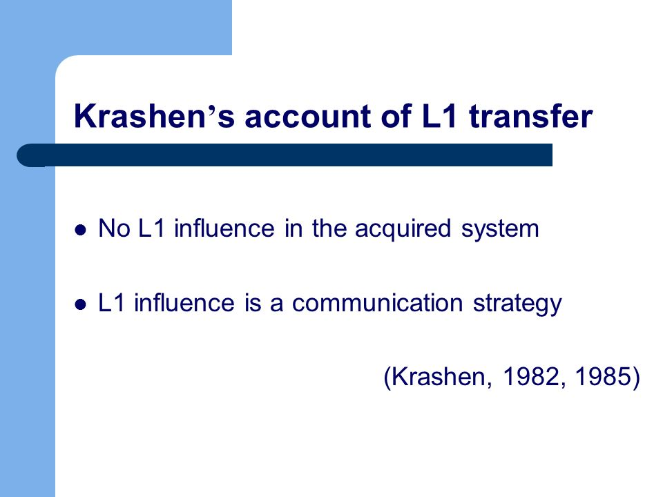 Krashen s account of L1 transfer No L1 influence in the acquired system L1 influence is a communication strategy (Krashen, 1982, 1985)