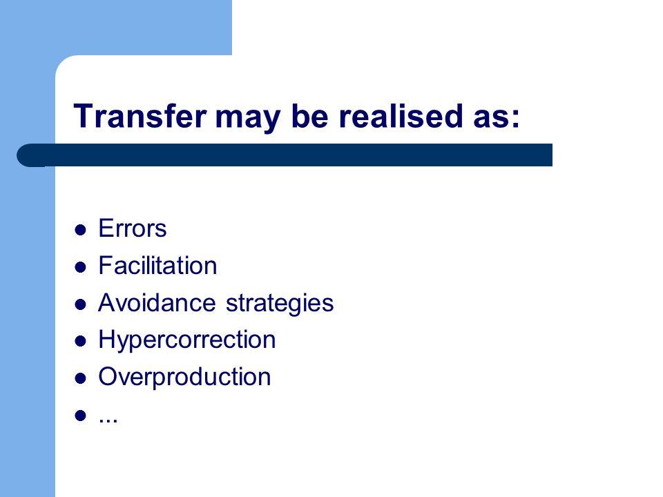 Transfer may be realised as: Errors Facilitation Avoidance strategies Hypercorrection Overproduction...