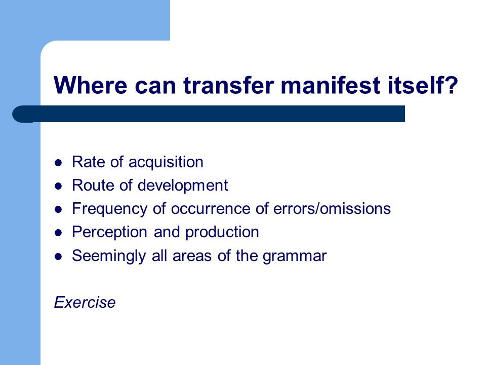 Where can transfer manifest itself? Rate of acquisition Route of development Frequency of occurrence of errors/omissions Perception and production See