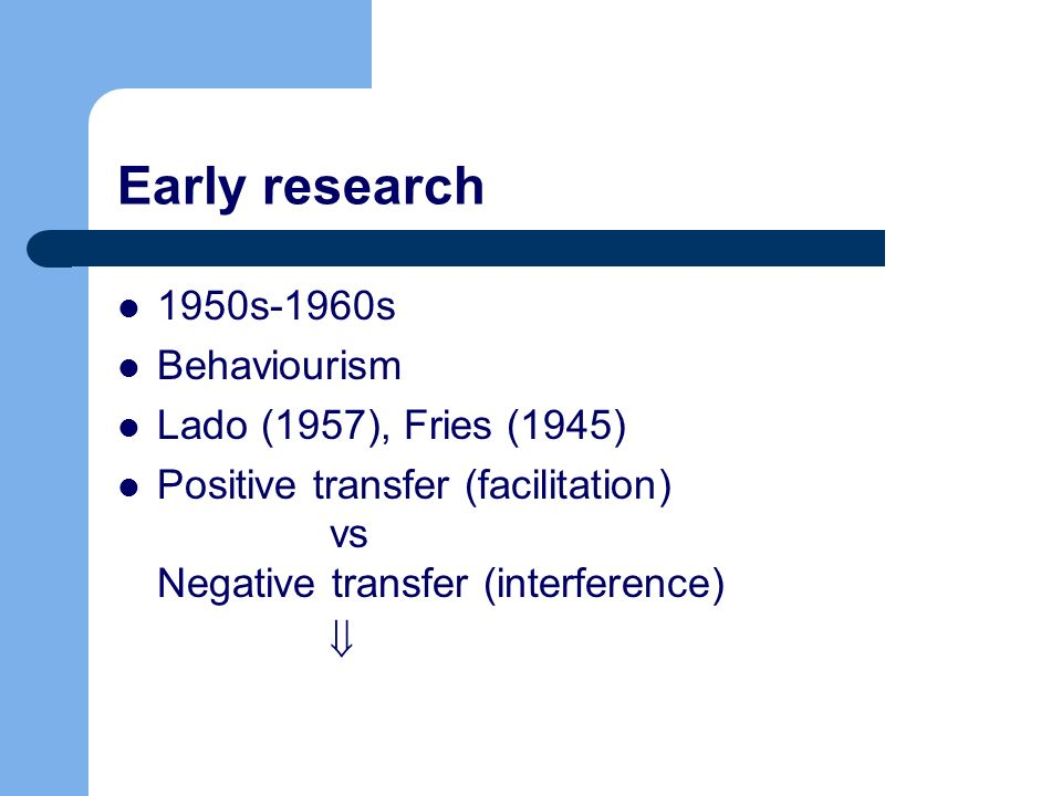 Early research 1950s-1960s Behaviourism Lado (1957), Fries (1945) Positive transfer (facilitation) vs Negative transfer (interference)