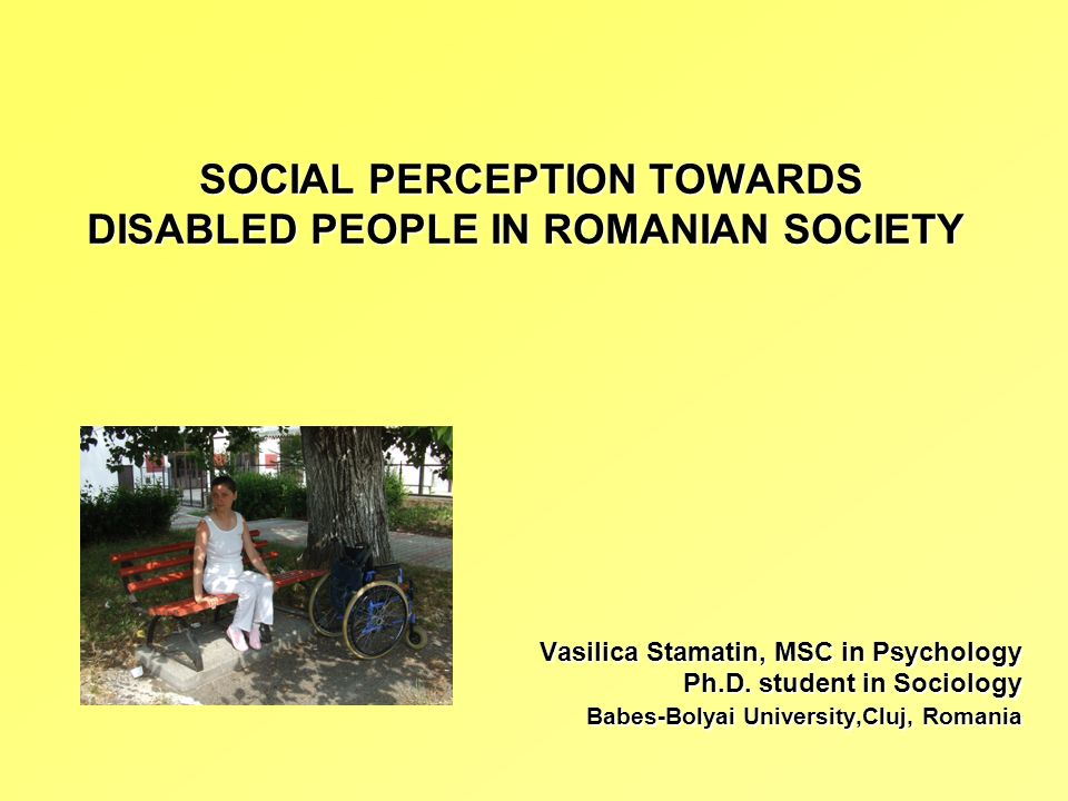 SOCIAL PERCEPTION TOWARDS DISABLED PEOPLE IN ROMANIAN SOCIETY SOCIAL PERCEPTION TOWARDS DISABLED PEOPLE IN ROMANIAN SOCIETY Vasilica Stamatin, MSC in