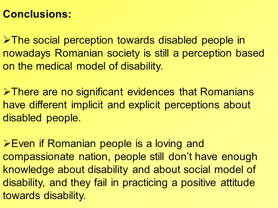 Conclusions: The social perception towards disabled people in nowadays Romanian society is still a perception based on the medical model of disability