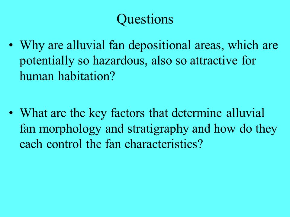 Questions Why are alluvial fan depositional areas, which are potentially so hazardous, also so attractive for human habitation? What are the key facto