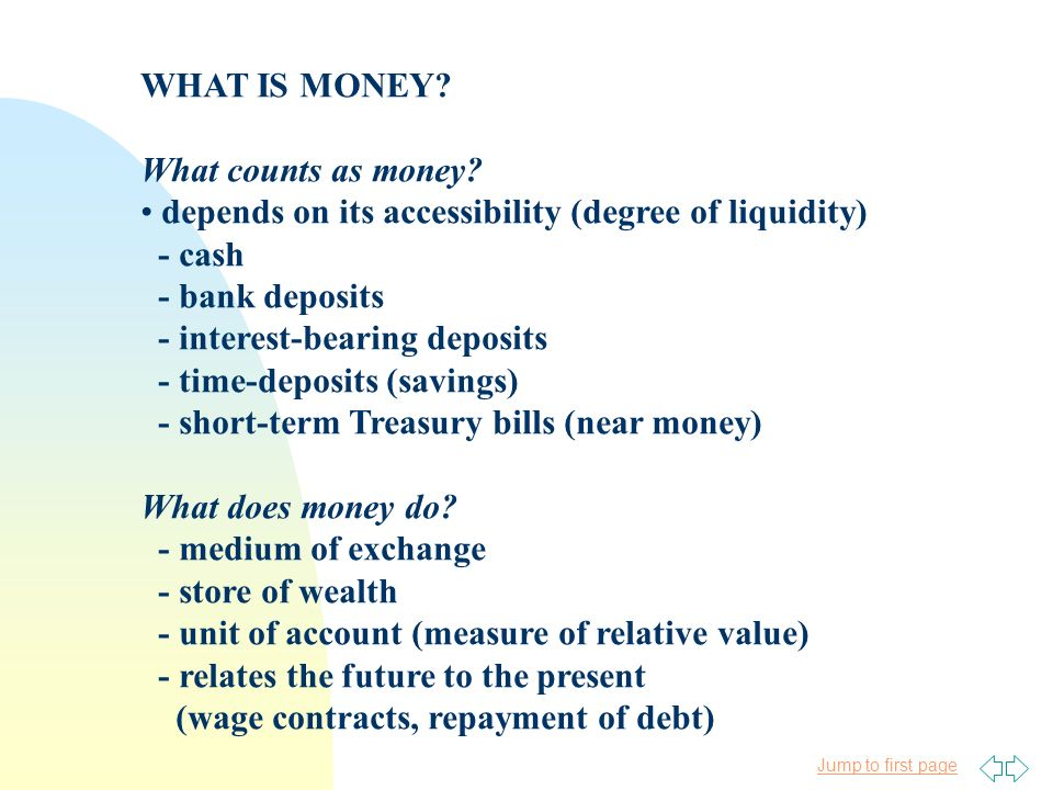 Jump to first page WHAT IS MONEY? What counts as money? depends on its accessibility (degree of liquidity) - cash - bank deposits - interest-bearing d