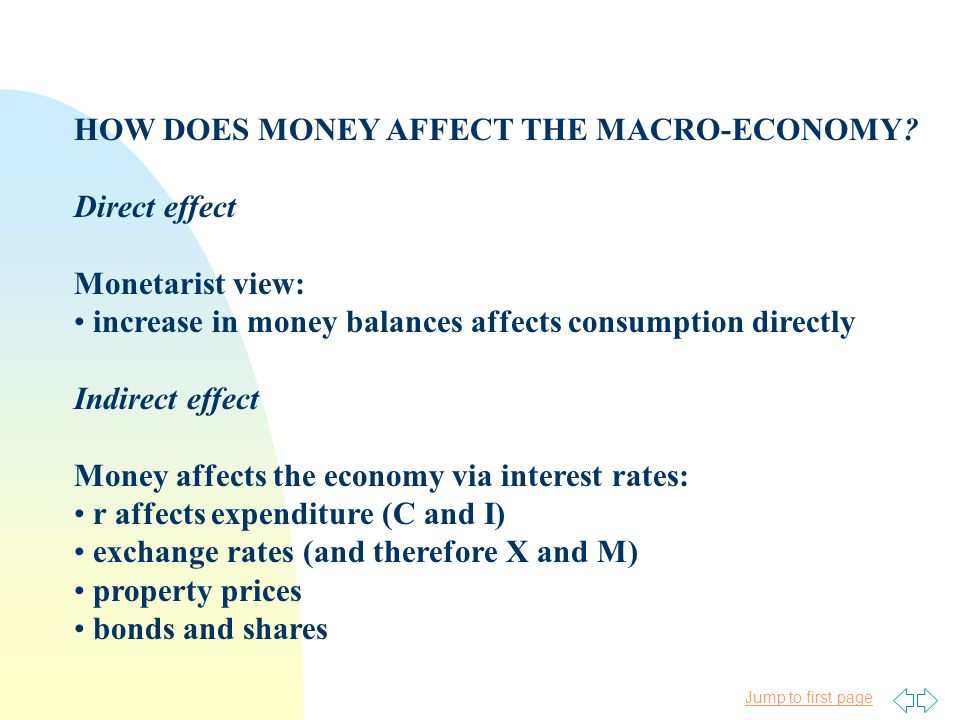 Jump to first page HOW DOES MONEY AFFECT THE MACRO-ECONOMY? Direct effect Monetarist view: increase in money balances affects consumption directly Ind
