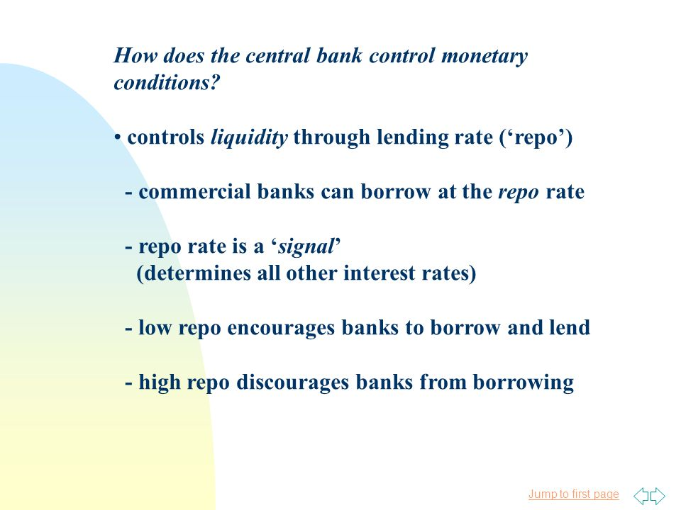 Jump to first page How does the central bank control monetary conditions? controls liquidity through lending rate (repo) - commercial banks can borrow