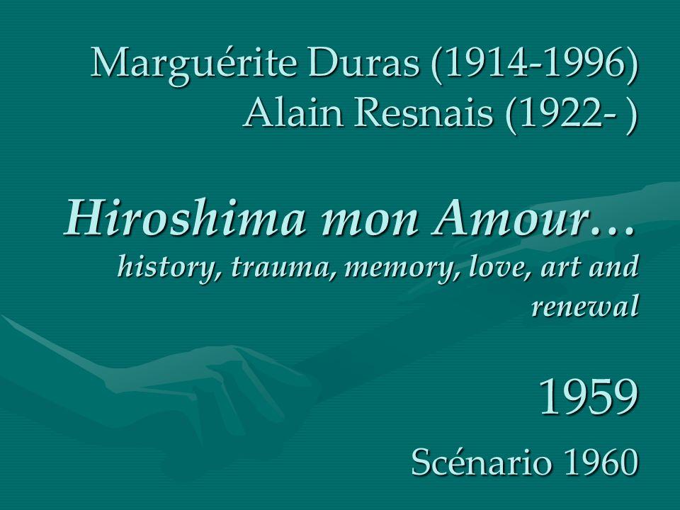 Marguérite Duras (1914-1996) Alain Resnais (1922- ) Hiroshima mon Amour… history, trauma, memory, love, art and renewal 1959 Scénario 1960