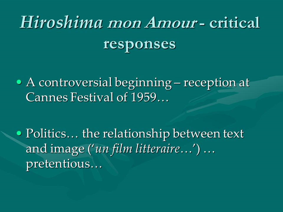 Hiroshima mon Amour - critical responses A controversial beginning – reception at Cannes Festival of 1959…A controversial beginning – reception at Cannes Festival of 1959… Politics… the relationship between text and image (un film litteraire…) … pretentious…Politics… the relationship between text and image (un film litteraire…) … pretentious…