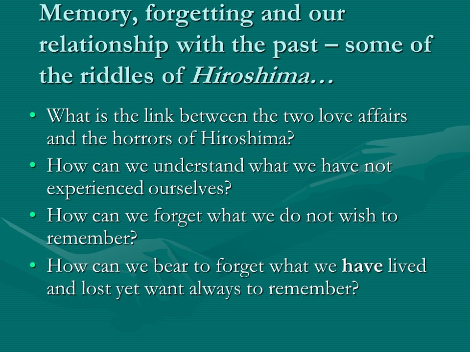 Memory, forgetting and our relationship with the past – some of the riddles of Hiroshima… What is the link between the two love affairs and the horrors of Hiroshima?What is the link between the two love affairs and the horrors of Hiroshima.