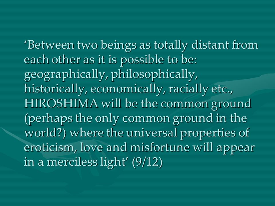Between two beings as totally distant from each other as it is possible to be: geographically, philosophically, historically, economically, racially etc., HIROSHIMA will be the common ground (perhaps the only common ground in the world?) where the universal properties of eroticism, love and misfortune will appear in a merciless light (9/12)