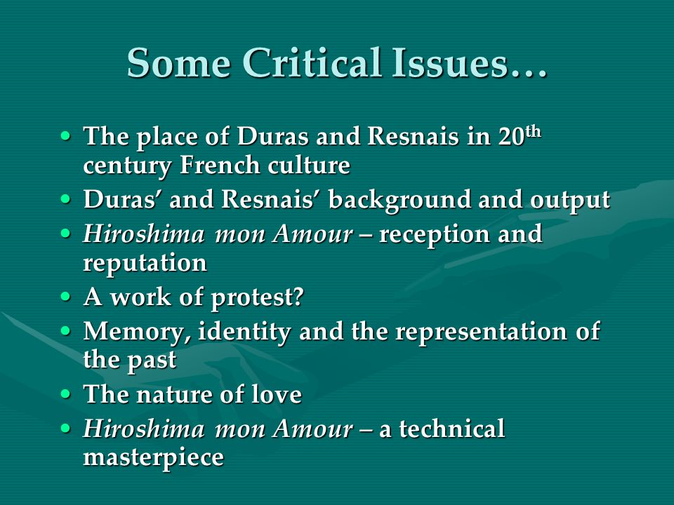 Some Critical Issues… The place of Duras and Resnais in 20 th century French cultureThe place of Duras and Resnais in 20 th century French culture Duras and Resnais background and outputDuras and Resnais background and output Hiroshima mon Amour – reception and reputationHiroshima mon Amour – reception and reputation A work of protest?A work of protest.