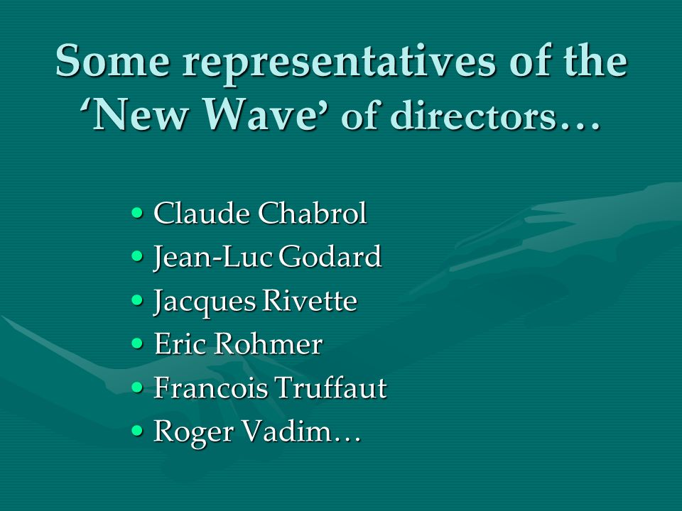 Some representatives of the New Wave of directors… Claude ChabrolClaude Chabrol Jean-Luc GodardJean-Luc Godard Jacques RivetteJacques Rivette Eric Roh