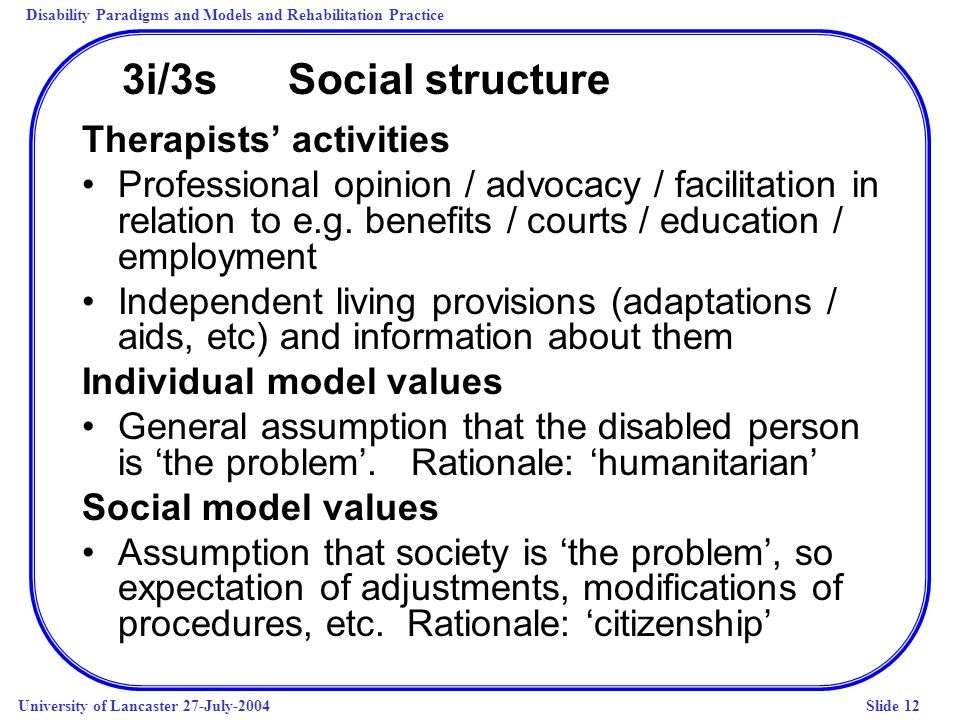 Disability Paradigms and Models and Rehabilitation Practice University of Lancaster 27-July-2004Slide 12 3i/3s Social structure Therapists activities