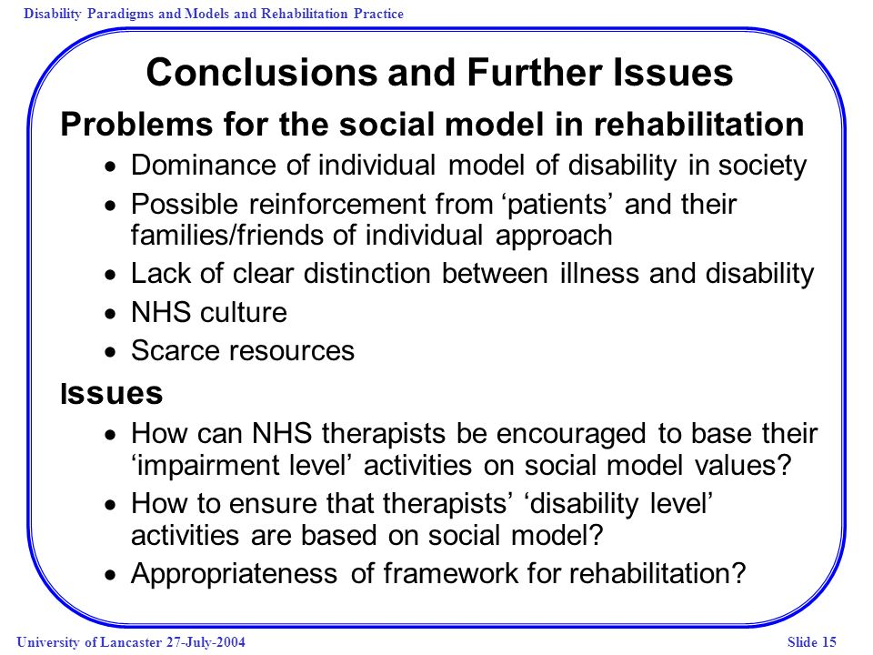Disability Paradigms and Models and Rehabilitation Practice University of Lancaster 27-July-2004Slide 15 Conclusions and Further Issues Problems for t