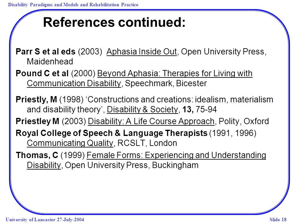 Disability Paradigms and Models and Rehabilitation Practice University of Lancaster 27-July-2004Slide 18 References continued: Parr S et al eds (2003)