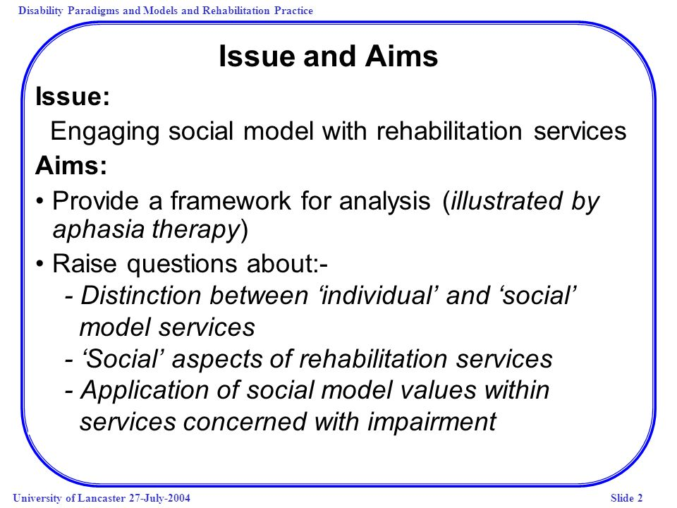 Disability Paradigms and Models and Rehabilitation Practice University of Lancaster 27-July-2004Slide 2 Issue and Aims Issue: Engaging social model with rehabilitation services Aims: Provide a framework for analysis (illustrated by aphasia therapy) Raise questions about:- - Distinction between individual and social model services - Social aspects of rehabilitation services - Application of social model values within services concerned with impairment