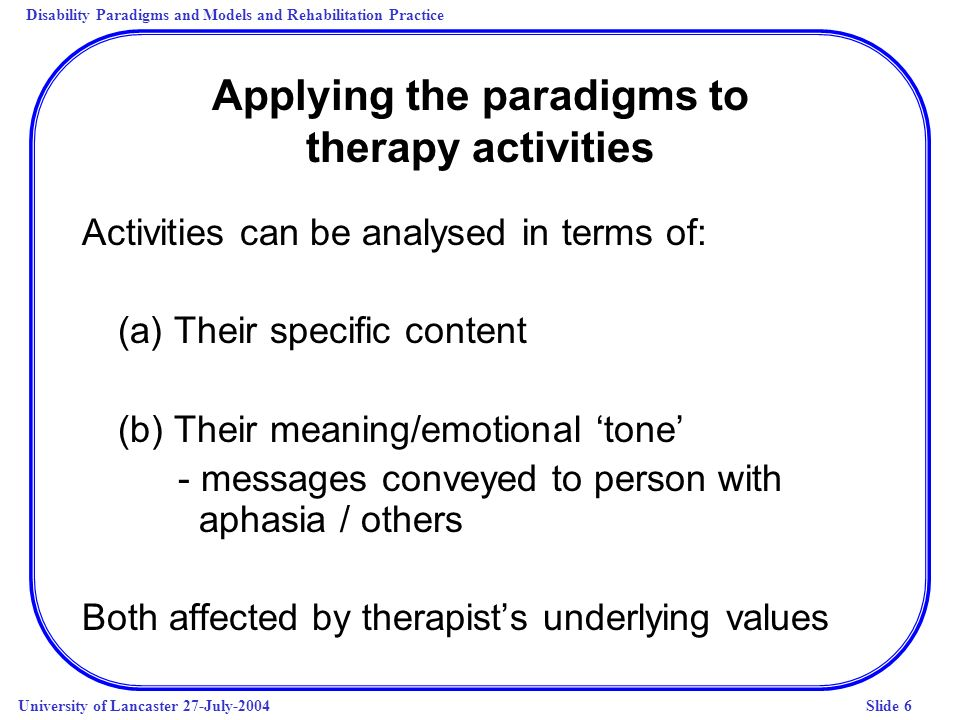 Disability Paradigms and Models and Rehabilitation Practice University of Lancaster 27-July-2004Slide 6 Applying the paradigms to therapy activities A