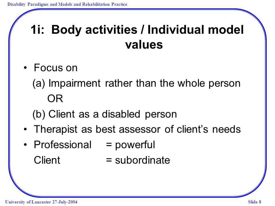 Disability Paradigms and Models and Rehabilitation Practice University of Lancaster 27-July-2004Slide 8 1i: Body activities / Individual model values