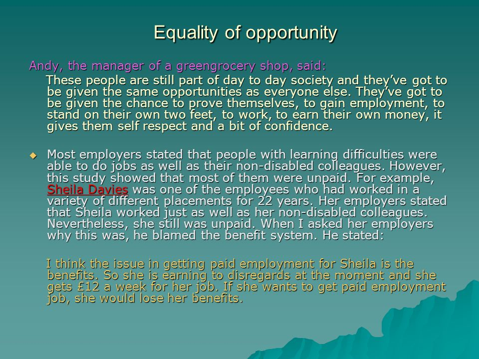 Equality of opportunity Andy, the manager of a greengrocery shop, said: These people are still part of day to day society and theyve got to be given the same opportunities as everyone else.