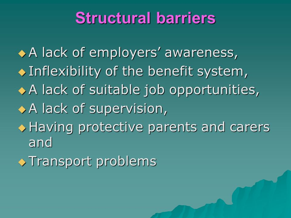 Structural barriers A lack of employers awareness, A lack of employers awareness, Inflexibility of the benefit system, Inflexibility of the benefit system, A lack of suitable job opportunities, A lack of suitable job opportunities, A lack of supervision, A lack of supervision, Having protective parents and carers and Having protective parents and carers and Transport problems Transport problems