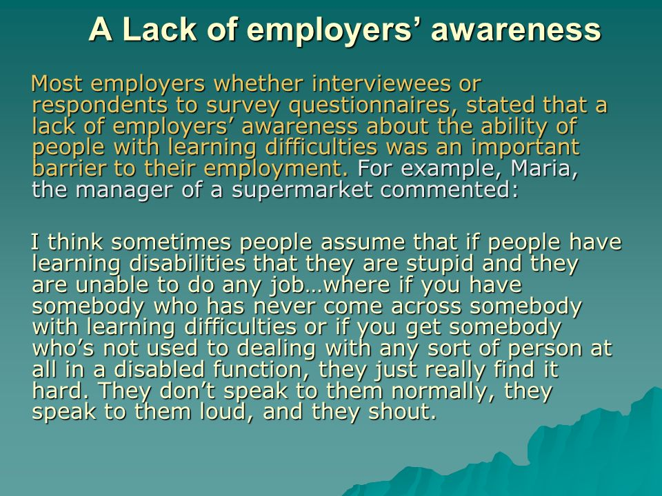 A Lack of employers awareness Most employers whether interviewees or respondents to survey questionnaires, stated that a lack of employers awareness about the ability of people with learning difficulties was an important barrier to their employment.